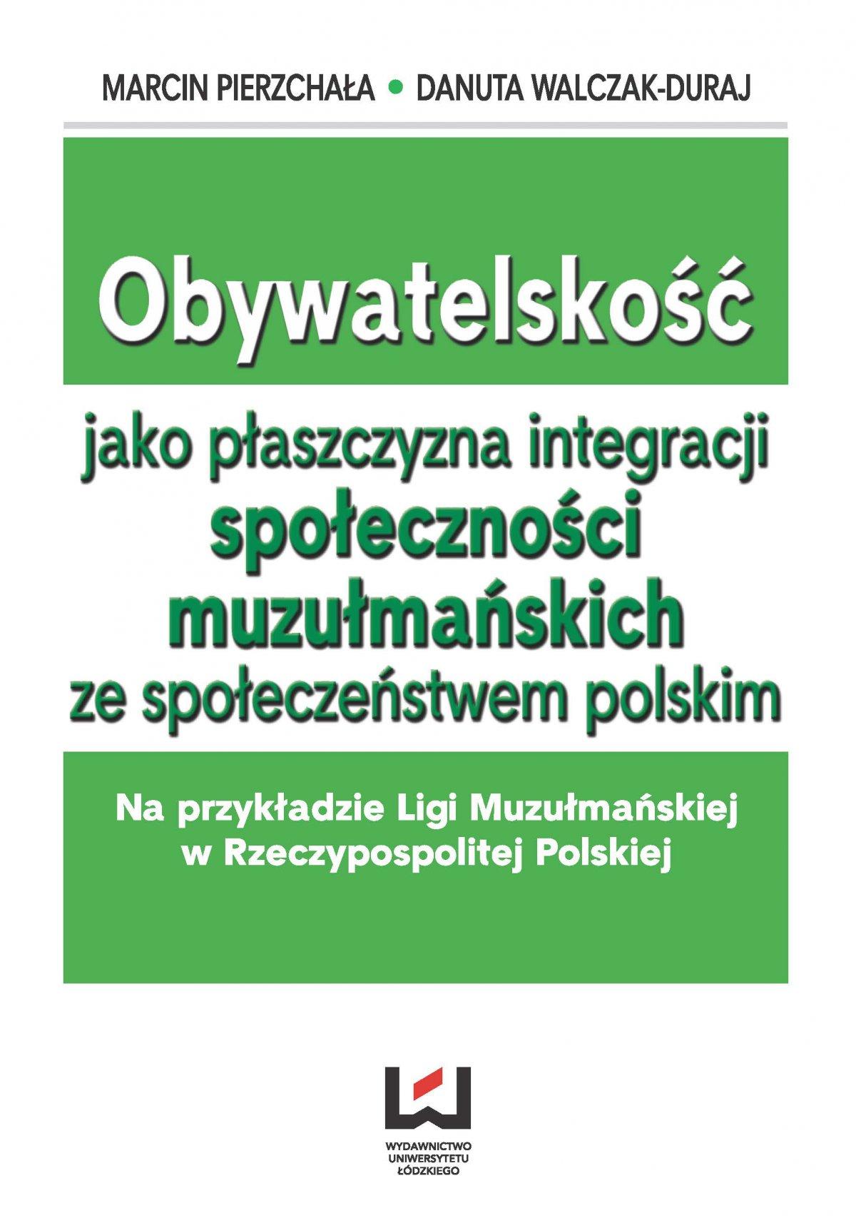 Obywatelskość jako płaszczyzna integracji społeczności muzłumańskich ze społeczeństwem polskim. Na przykładzie Ligi Muzułmańskiej w Rzeczypospolitej Polskiej - Ebook (Książka PDF) do pobrania w formacie PDF