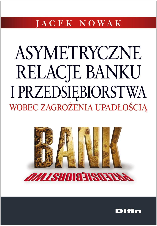 Asymetryczne relacje banku i przedsiębiorstwa wobec zagrożenia upadłością - Ebook (Książka PDF) do pobrania w formacie PDF