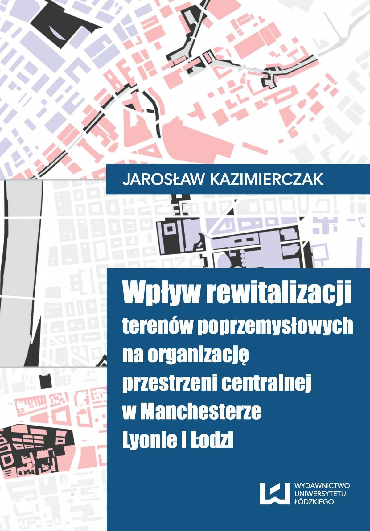 Wpływ rewitalizacji terenów poprzemysłowych na organizację przestrzeni centralnej w Manchesterze, Lyonie i Łodzi - Ebook (Książka PDF) do pobrania w formacie PDF
