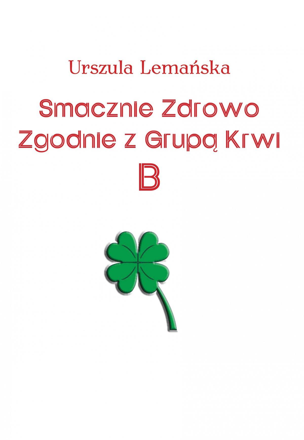 Smacznie Zdrowo Zgodnie z Grupą Krwi B - Ebook (Książka PDF) do pobrania w formacie PDF