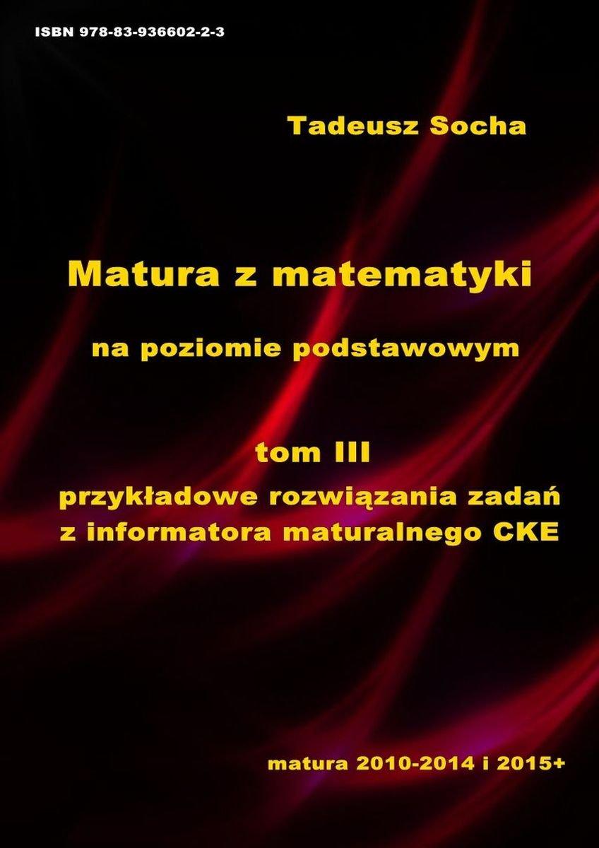 Matura z matematyki na poziomie podstawowym Tom III: Przykładowe rozwiązania zadań z Informatora maturalnego CKE - Ebook (Książka PDF) do pobrania w formacie PDF