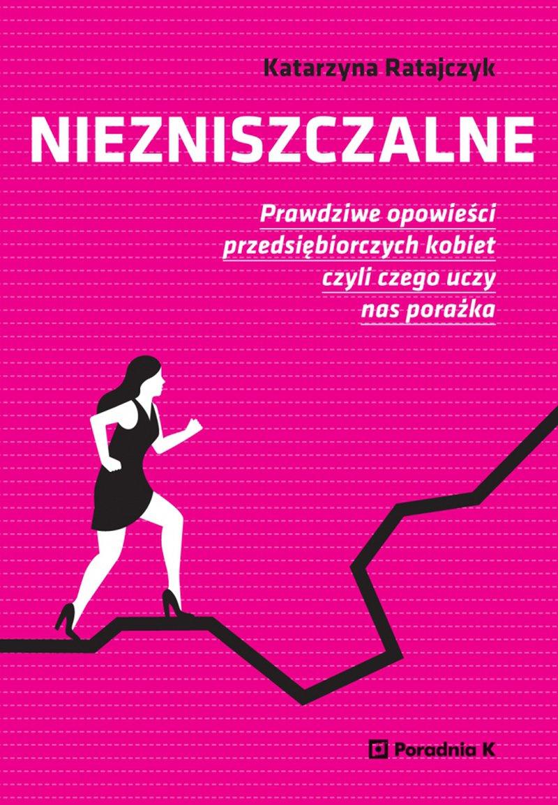 Niezniszczalne. Prawdziwe opowieści przedsiębiorczych kobiet czyli czego uczy nas porażka - Ebook (Książka na Kindle) do pobrania w formacie MOBI