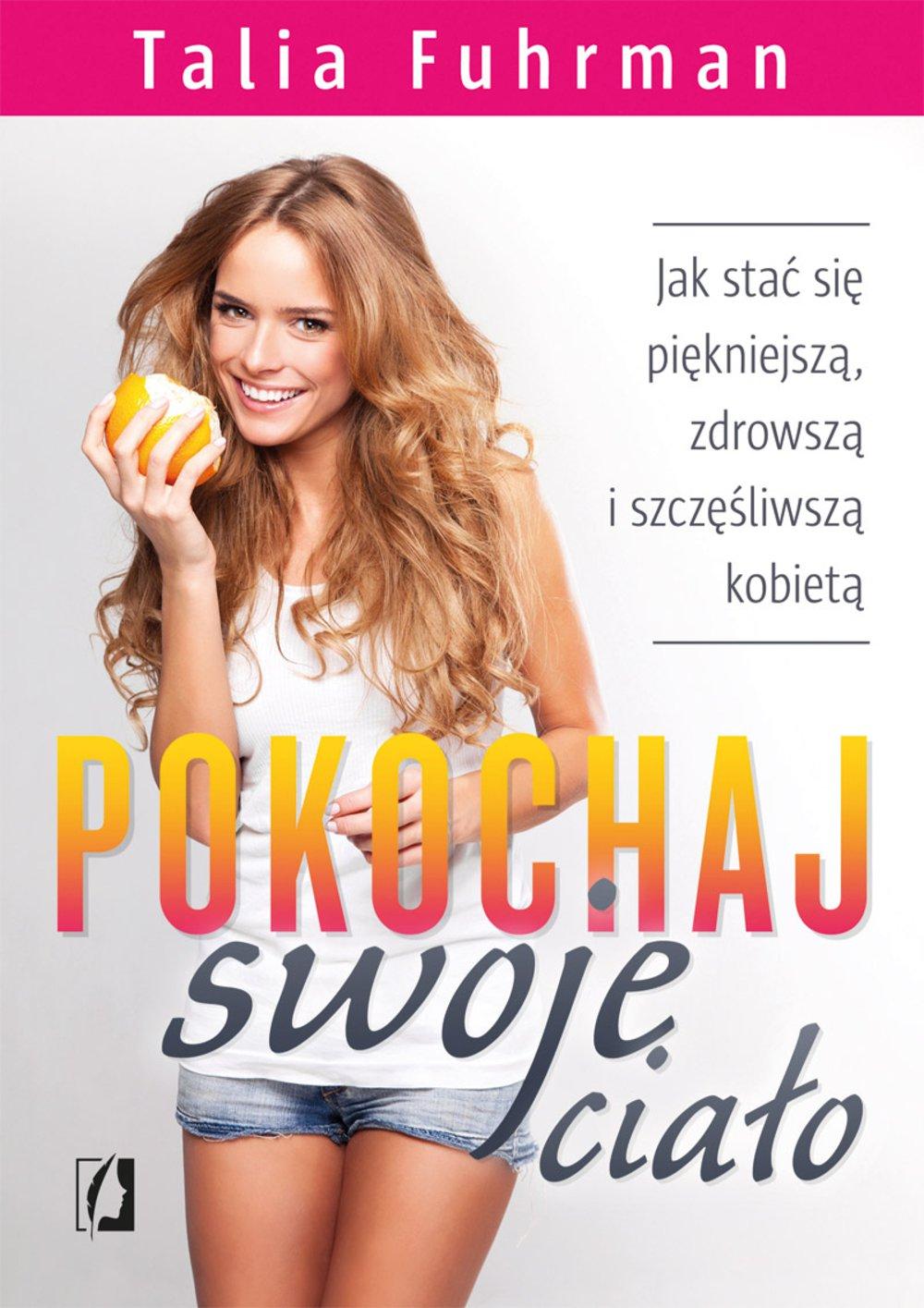 Pokochaj swoje ciało. Jak stać się piękniejszą, zdrowszą i szczęśliwszą kobietą - Ebook (Książka na Kindle) do pobrania w formacie MOBI