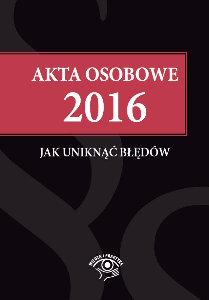 Akta osobowe 2016 – jak uniknąć błędów - Ebook (Książka EPUB) do pobrania w formacie EPUB