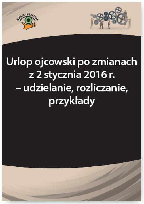 Urlop ojcowski po zmianach z 2 stycznia 2016 r. – udzielanie, rozliczanie, przykłady - Ebook (Książka PDF) do pobrania w formacie PDF