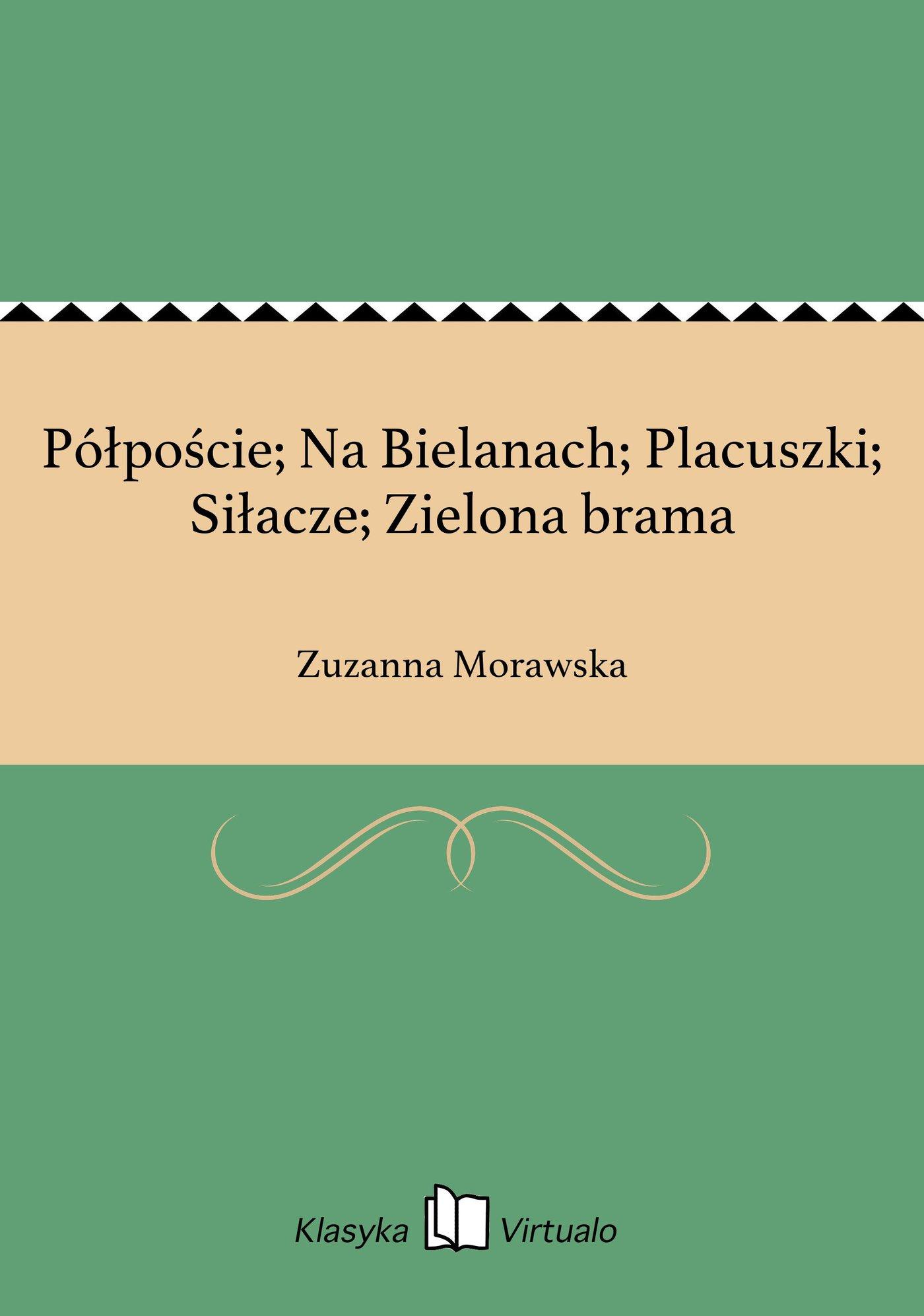 Półpoście; Na Bielanach; Placuszki; Siłacze; Zielona brama - Ebook (Książka na Kindle) do pobrania w formacie MOBI
