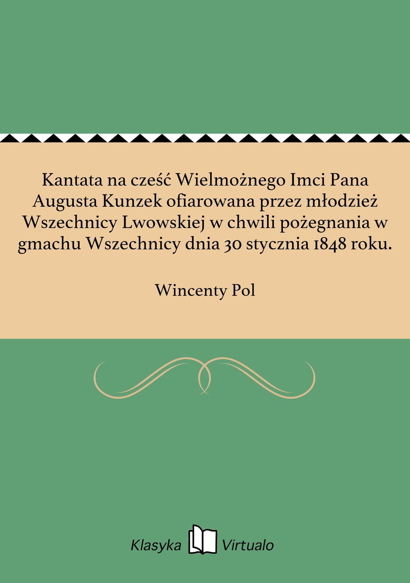 Kantata na cześć Wielmożnego Imci Pana Augusta Kunzek ofiarowana przez młodzież Wszechnicy Lwowskiej w chwili pożegnania w gmachu Wszechnicy dnia 30 stycznia 1848 roku. - Ebook (Książka na Kindle) do pobrania w formacie MOBI