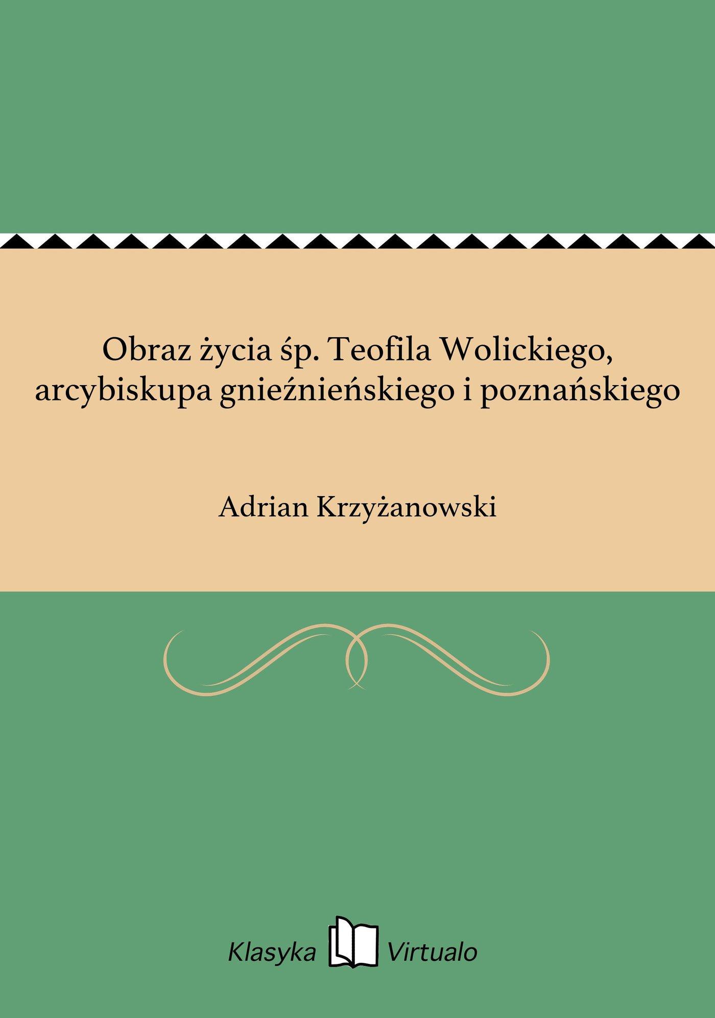 Obraz życia śp. Teofila Wolickiego, arcybiskupa gnieźnieńskiego i poznańskiego - Ebook (Książka na Kindle) do pobrania w formacie MOBI