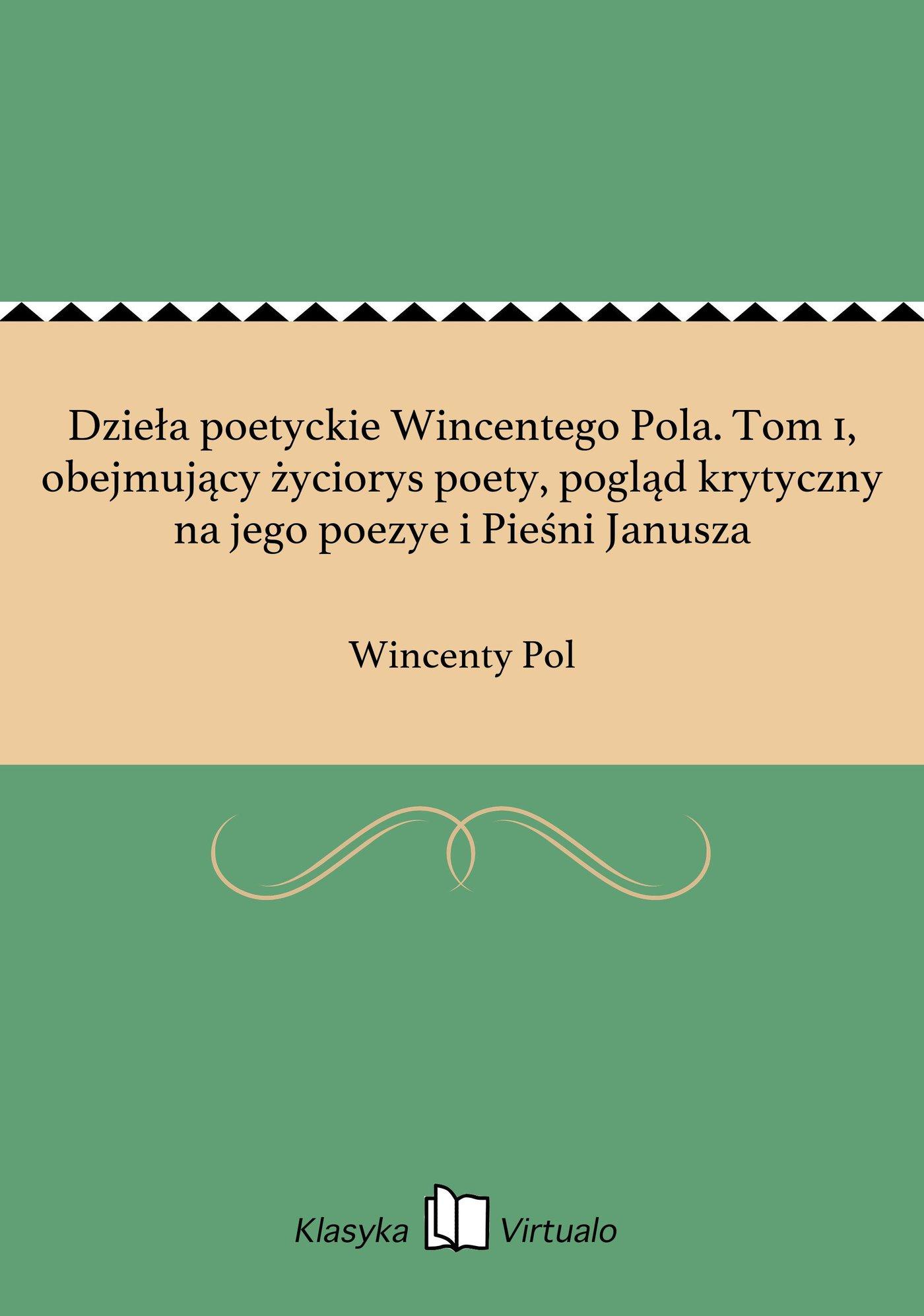 Dzieła poetyckie Wincentego Pola. Tom 1, obejmujący życiorys poety, pogląd krytyczny na jego poezye i Pieśni Janusza - Ebook (Książka na Kindle) do pobrania w formacie MOBI