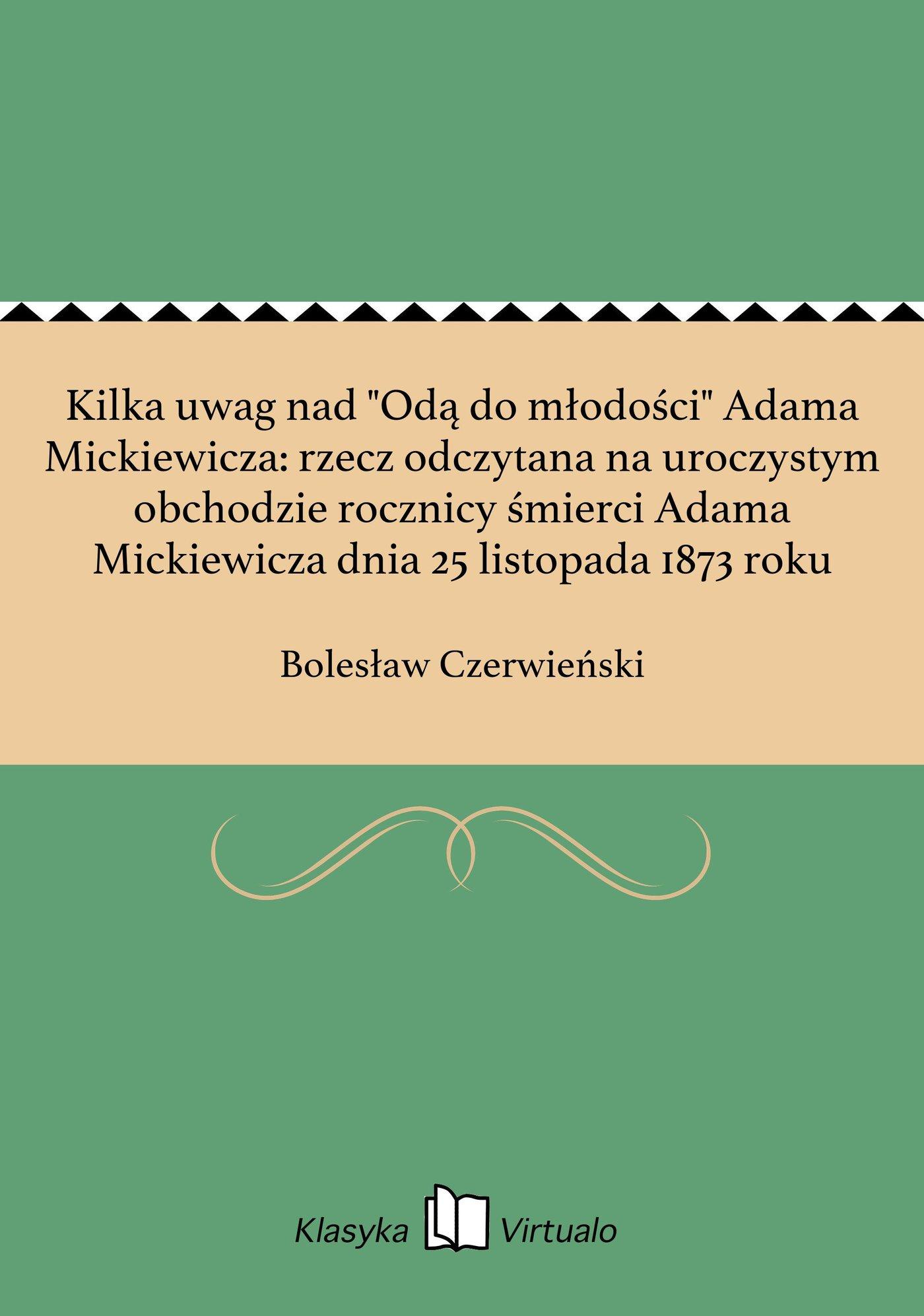 """Kilka uwag nad """"Odą do młodości"""" Adama Mickiewicza: rzecz odczytana na uroczystym obchodzie rocznicy śmierci Adama Mickiewicza dnia 25 listopada 1873 roku - Ebook (Książka na Kindle) do pobrania w formacie MOBI"""