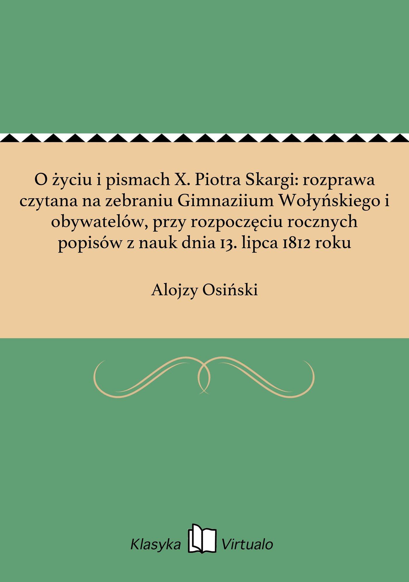 O życiu i pismach X. Piotra Skargi: rozprawa czytana na zebraniu Gimnaziium Wołyńskiego i obywatelów, przy rozpoczęciu rocznych popisów z nauk dnia 13. lipca 1812 roku - Ebook (Książka na Kindle) do pobrania w formacie MOBI