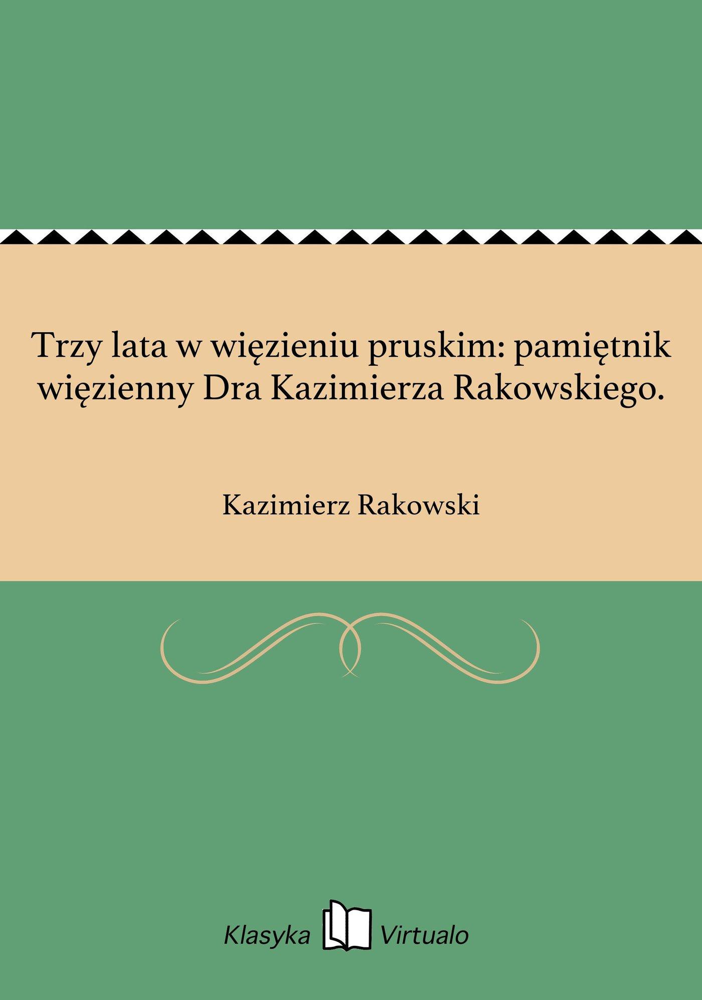 Trzy lata w więzieniu pruskim: pamiętnik więzienny Dra Kazimierza Rakowskiego. - Ebook (Książka na Kindle) do pobrania w formacie MOBI