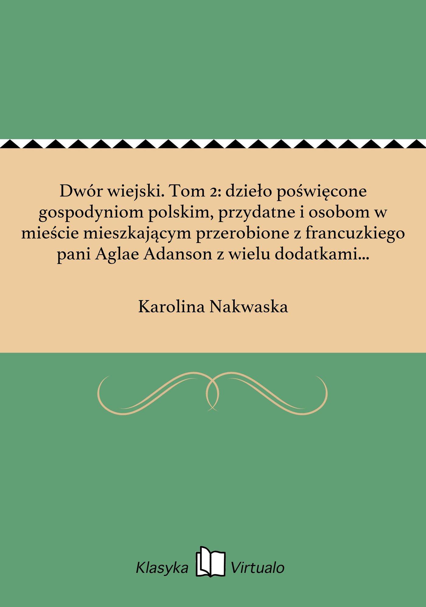 Dwór wiejski. Tom 2: dzieło poświęcone gospodyniom polskim, przydatne i osobom w mieście mieszkającym przerobione z francuzkiego pani Aglae Adanson z wielu dodatkami i zupełnem zastosowaniem do naszych obyczajów i potrzeb - Ebook (Książka na Kindle) do pobrania w formacie MOBI