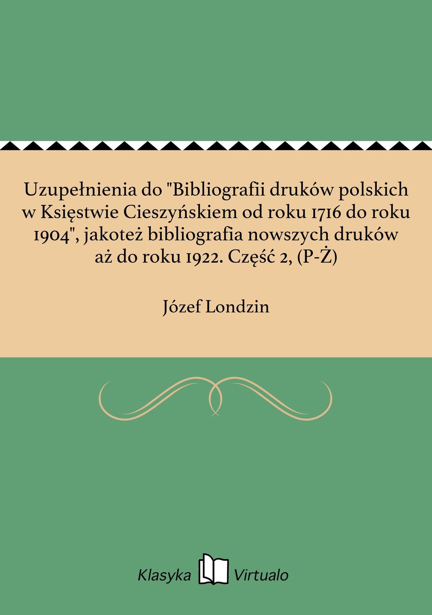 """Uzupełnienia do """"Bibliografii druków polskich w Księstwie Cieszyńskiem od roku 1716 do roku 1904"""", jakoteż bibliografia nowszych druków aż do roku 1922. Część 2, (P-Ż) - Ebook (Książka na Kindle) do pobrania w formacie MOBI"""