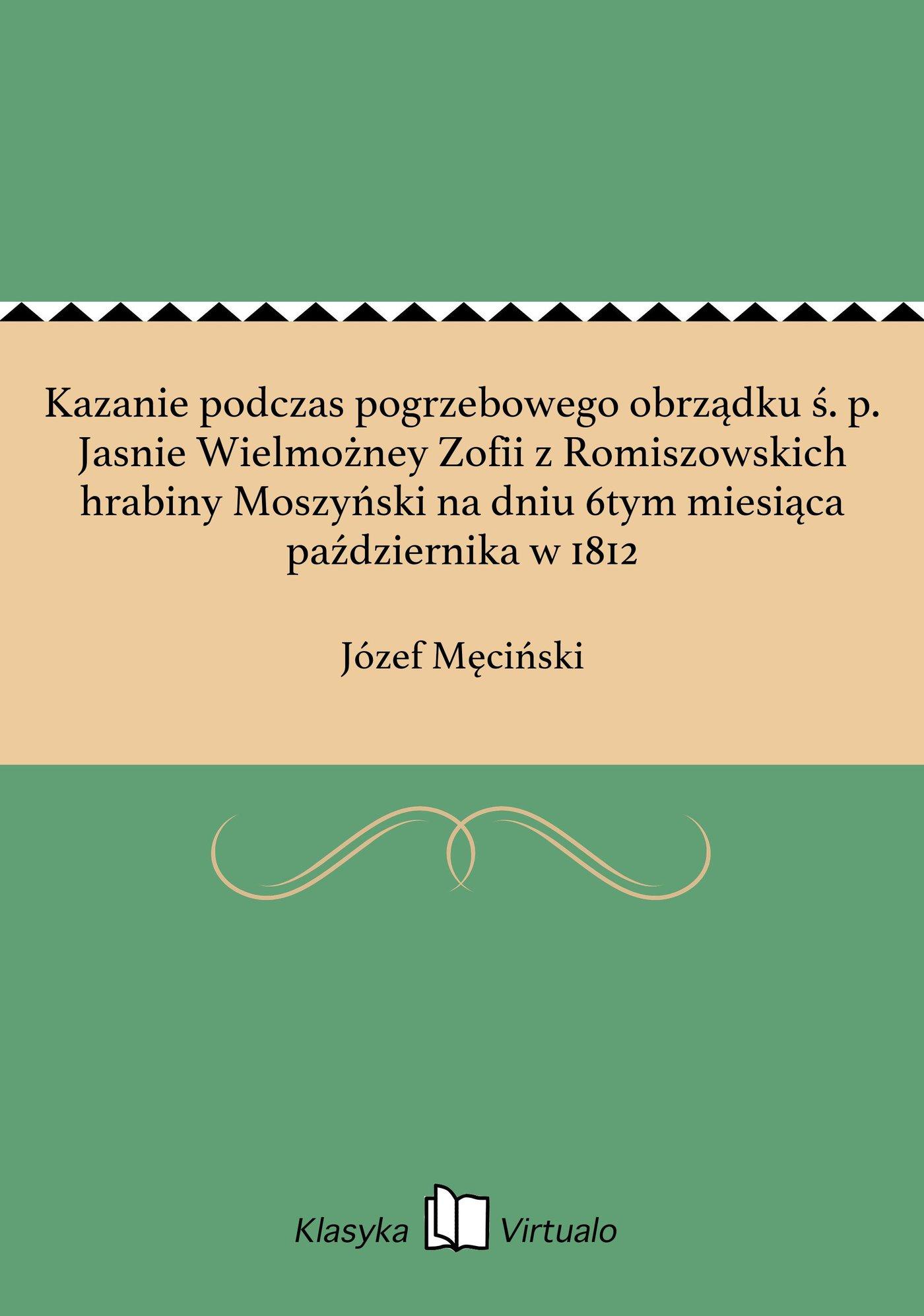 Kazanie podczas pogrzebowego obrządku ś. p. Jasnie Wielmożney Zofii z Romiszowskich hrabiny Moszyński na dniu 6tym miesiąca października w 1812 - Ebook (Książka na Kindle) do pobrania w formacie MOBI