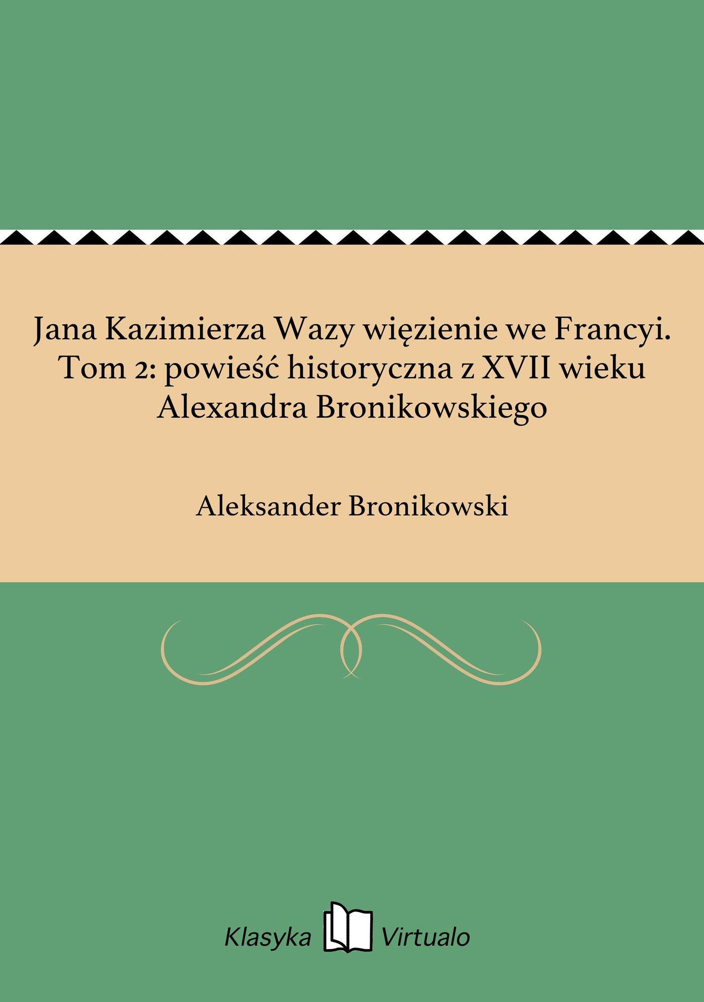 Jana Kazimierza Wazy więzienie we Francyi. Tom 2: powieść historyczna z XVII wieku Alexandra Bronikowskiego - Ebook (Książka na Kindle) do pobrania w formacie MOBI