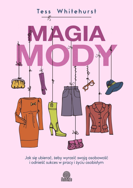 Magia mody. Jak się ubierać, żeby wyrazić swoją osobowość i odnieść sukces w pracy i życiu osobistym - Ebook (Książka EPUB) do pobrania w formacie EPUB