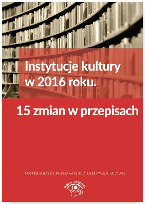 Instytucje kultury w 2016 roku. 15 zmian w przepisach - Ebook (Książka EPUB) do pobrania w formacie EPUB
