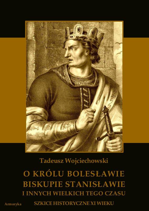 O królu Bolesławie, biskupie Stanisławie i innych wielkich tego czasu. Szkice historyczne jedenastego wieku - Ebook (Książka PDF) do pobrania w formacie PDF