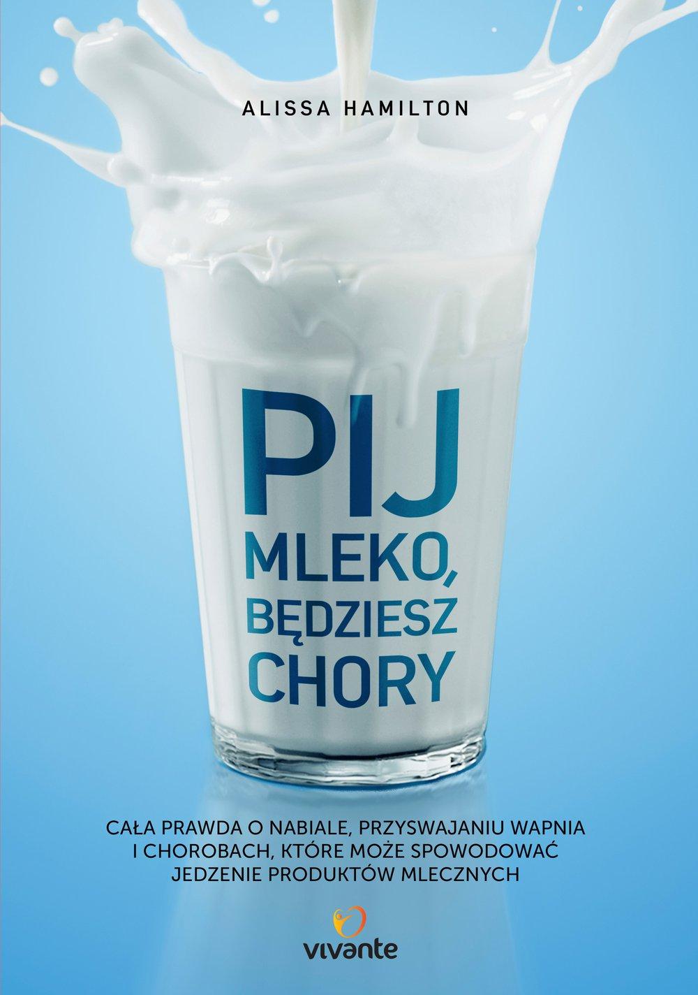 Pij mleko, będziesz chory. Cała prawda o nabiale, przyswajaniu wapnia i chorobach, które może spowodować jedzenie produktów mlecznych - Ebook (Książka EPUB) do pobrania w formacie EPUB