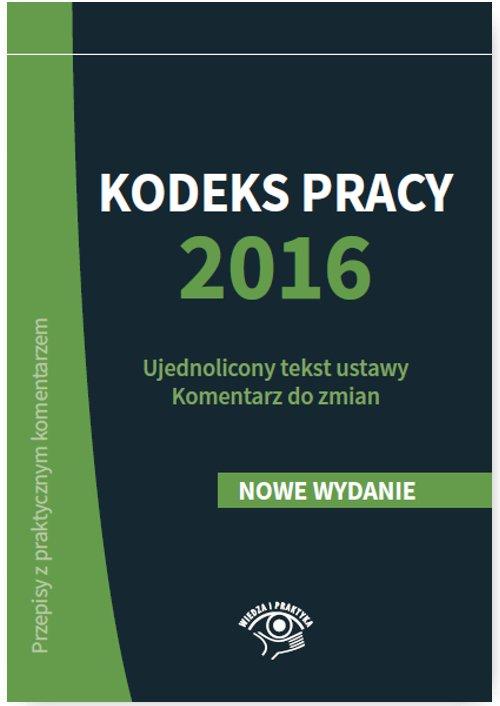 Kodeks pracy 2016. Ujednolicony tekst ustawy. Komentarz do zmian - Ebook (Książka EPUB) do pobrania w formacie EPUB