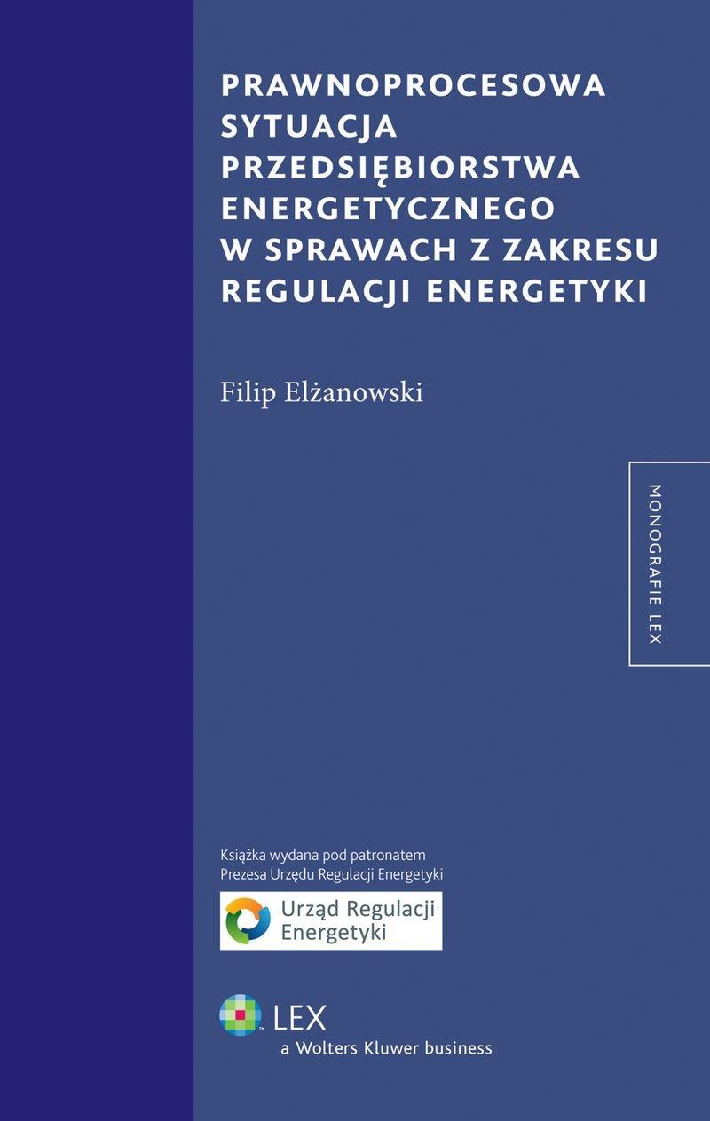 Prawnoprocesowa sytuacja przedsiębiorstwa energetycznego w sprawach z zakresu regulacji energetyki - Ebook (Książka PDF) do pobrania w formacie PDF
