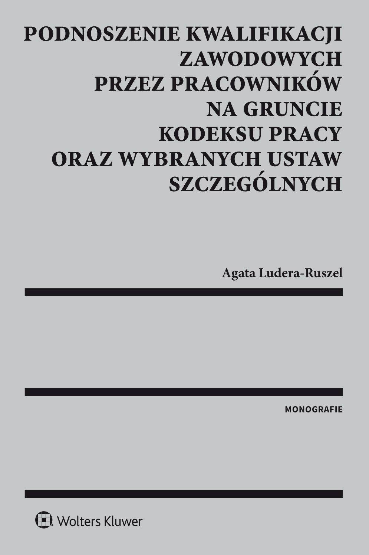 Podnoszenie kwalifikacji zawodowych przez pracowników na gruncie kodeksu pracy oraz wybranych ustaw szczególnych - Ebook (Książka PDF) do pobrania w formacie PDF