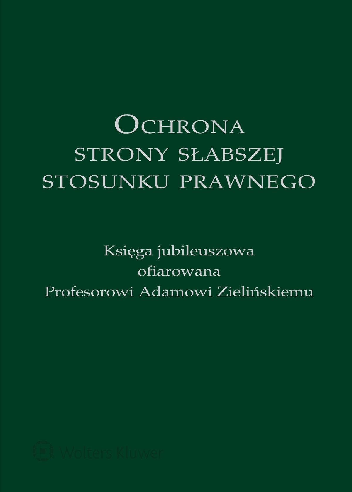 Ochrona strony słabszej stosunku prawnego. Księga jubileuszowa ofiarowana Profesorowi Adamowi Zielińskiemu - Ebook (Książka PDF) do pobrania w formacie PDF