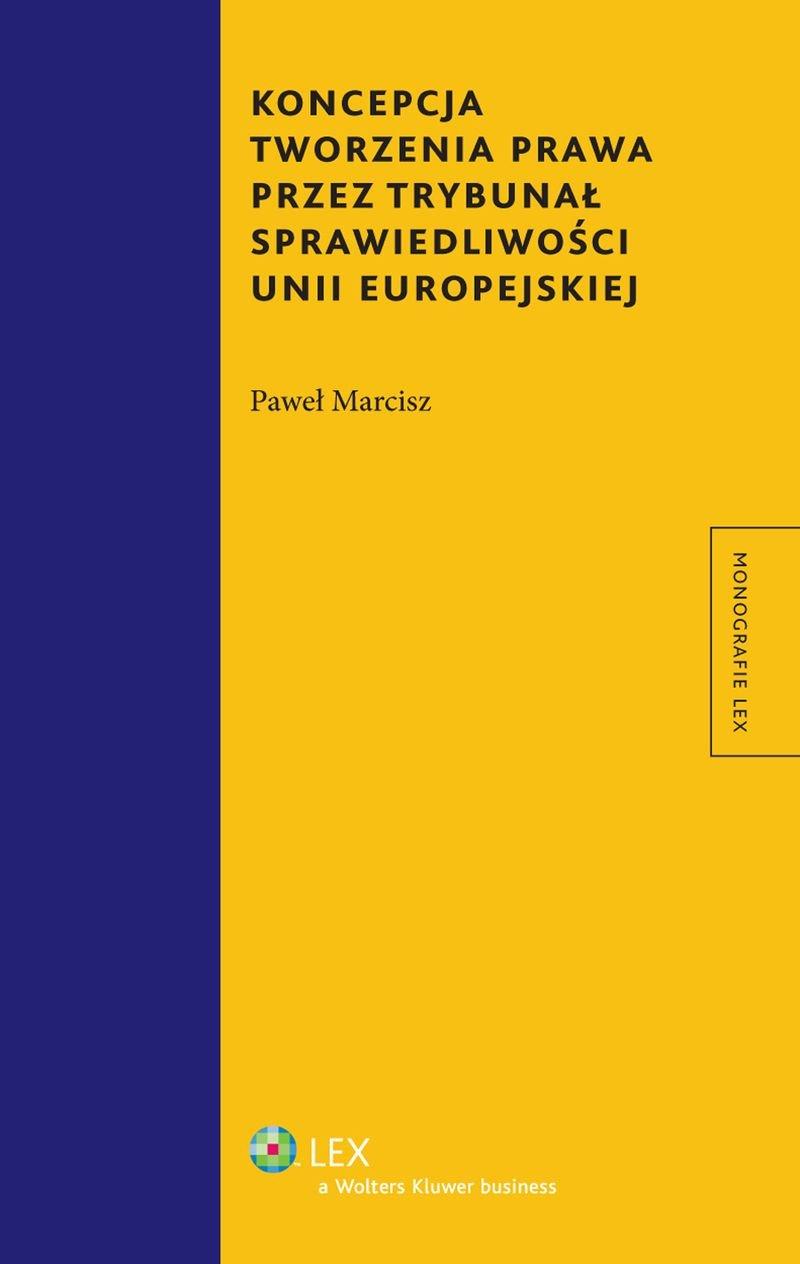 Koncepcja tworzenia prawa przez Trybunał Sprawiedliwości Unii Europejskiej - Ebook (Książka PDF) do pobrania w formacie PDF