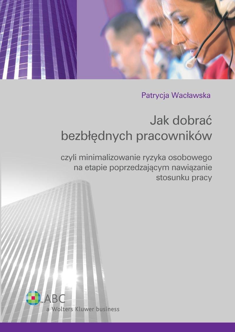 Jak dobrać bezbłędnych pracowników czyli minimalizowanie ryzyka osobowego na etapie poprzedzającym nawiązanie stosunku pracy - Ebook (Książka PDF) do pobrania w formacie PDF