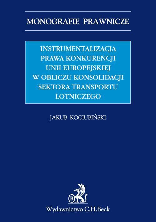 Instrumentalizacja prawa konkurencji Unii Europejskiej w obliczu konsolidacji sektora transportu lotniczego - Ebook (Książka PDF) do pobrania w formacie PDF