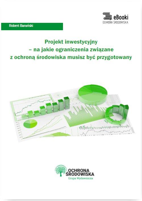 Projekt inwestycyjny – na jakie ograniczenia związane z ochroną środowiska musisz być przygotowany - Ebook (Książka PDF) do pobrania w formacie PDF