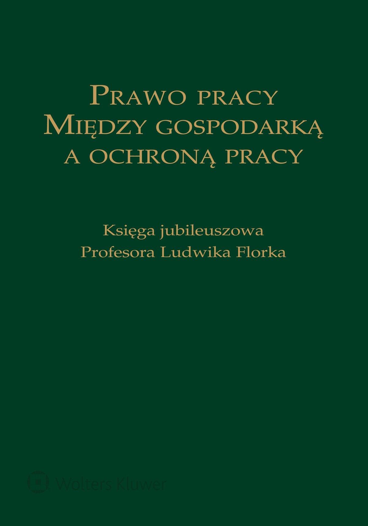 Prawo pracy. Między gospodarką a ochroną pracy. Księga jubileuszowa Profesora Ludwika Florka - Ebook (Książka EPUB) do pobrania w formacie EPUB