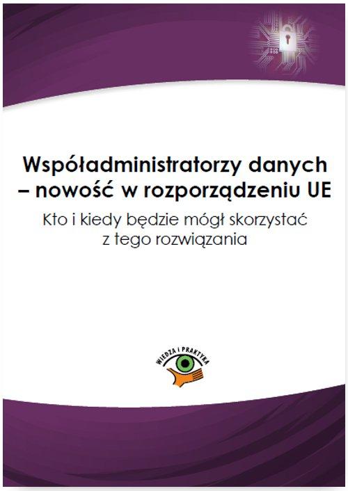 Współadministratorzy danych – nowość w rozporządzeniu UE. Kto i kiedy będzie mógł skorzystać z tego rozwiązania - Ebook (Książka PDF) do pobrania w formacie PDF
