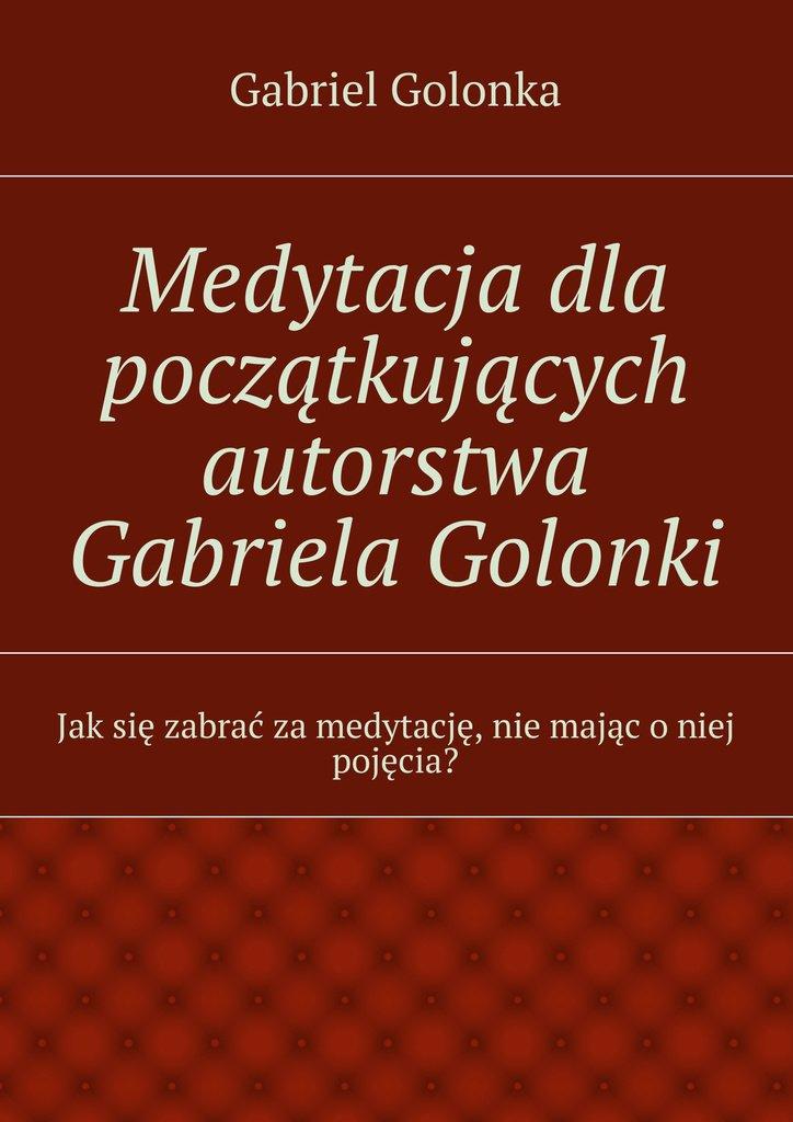 Medytacja dla początkujących autorstwa Gabriela Golonki - Ebook (Książka EPUB) do pobrania w formacie EPUB