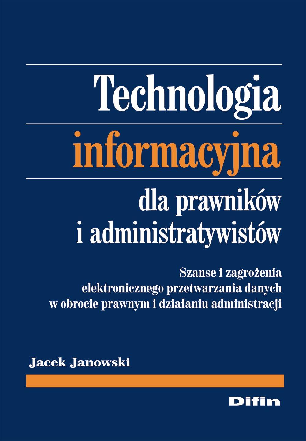 Technologia informacyjna dla prawników i administratywistów. Szanse i zagrożenia elektronicznego przetwarzania danych w obrocie prawnym i działaniu administracji