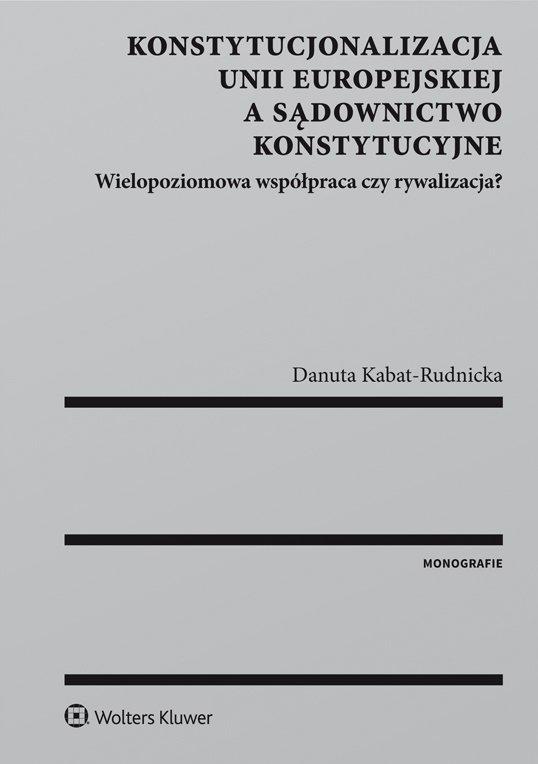 Konstytucjonalizacja Unii Europejskiej a sądownictwo konstytucyjne. Wielopoziomowa współpraca czy rywalizacja? - Ebook (Książka PDF) do pobrania w formacie PDF