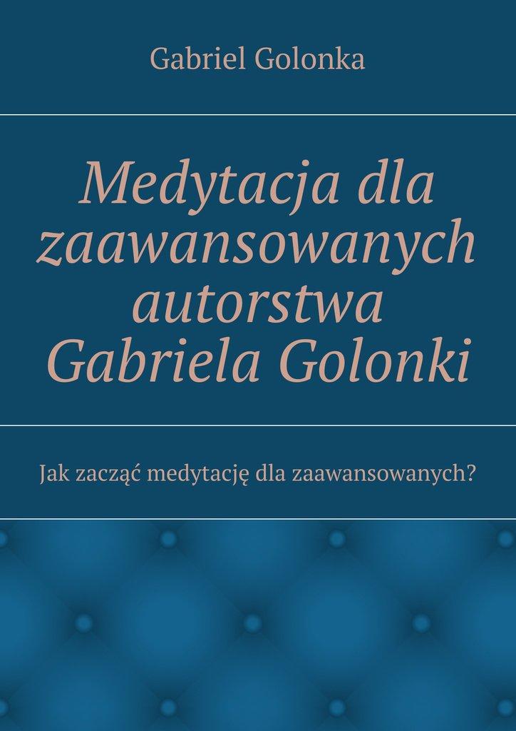 Medytacja dla zaawansowanych autorstwa Gabriela Golonki - Ebook (Książka na Kindle) do pobrania w formacie MOBI