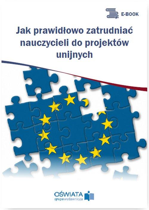Jak prawidłowo zatrudniać nauczycieli do projektów unijnych - Ebook (Książka PDF) do pobrania w formacie PDF