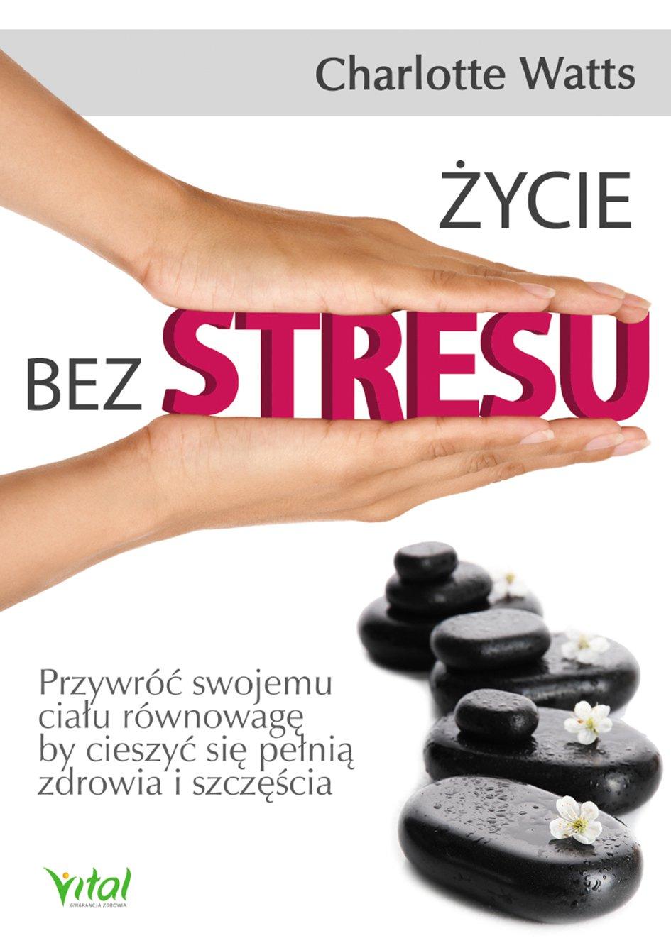 Życie bez stresu. Przywróć swojemu ciału równowagę, by cieszyć się pełnią zdrowia i szczęścia - Ebook (Książka PDF) do pobrania w formacie PDF