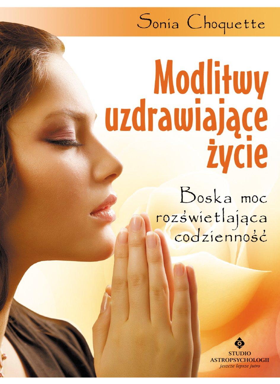 Modlitwy uzdrawiające życie. Boska moc rozświetlająca codzienność - Ebook (Książka PDF) do pobrania w formacie PDF