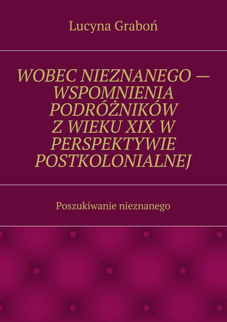 Wobec nieznanego — wspomnienia podróżników z wieku XIX w perspektywie postkolonialnej - Ebook (Książka na Kindle) do pobrania w formacie MOBI