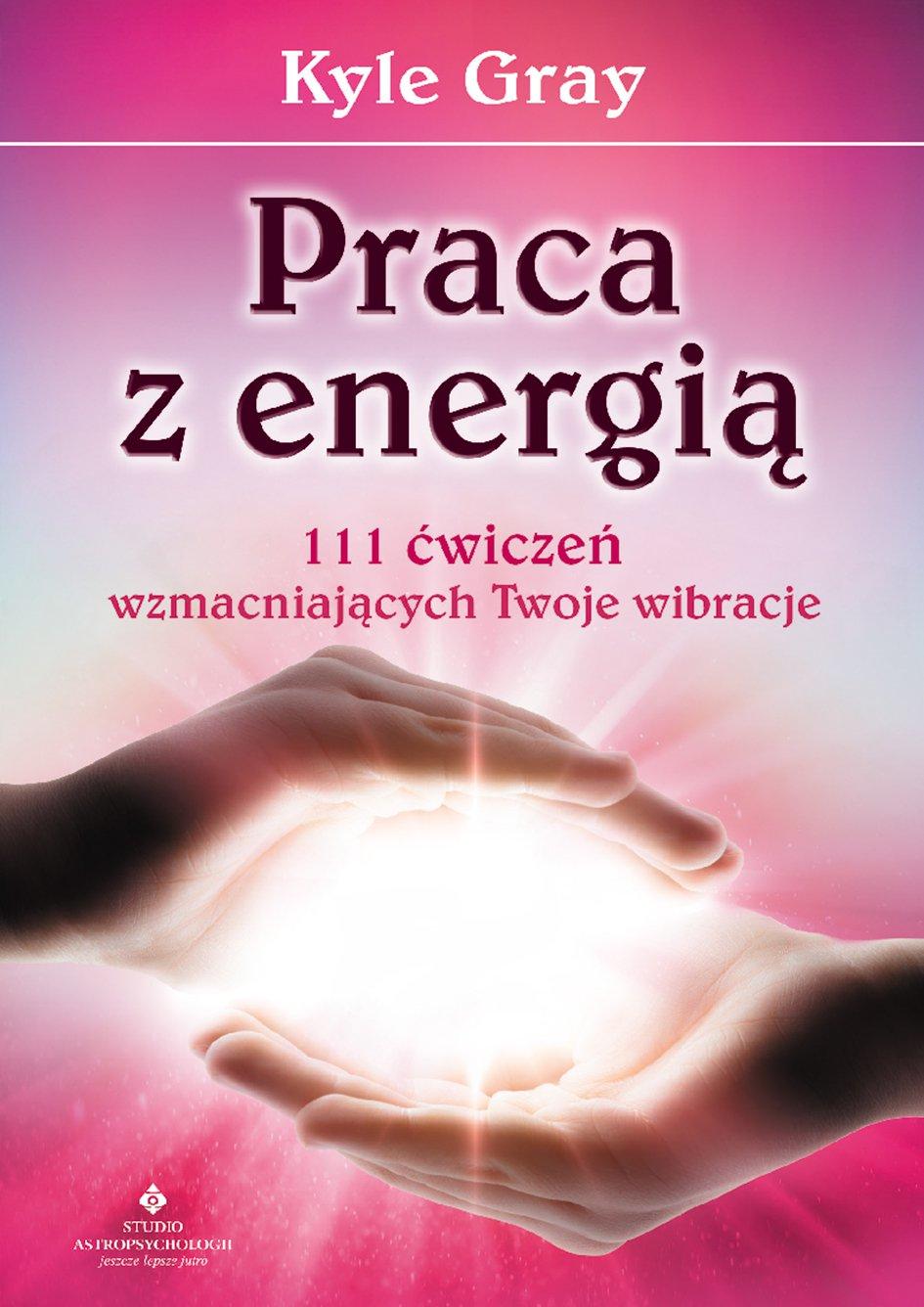 Praca z energią. 111 ćwiczeń wzmacniających Twoje wibracje - Ebook (Książka na Kindle) do pobrania w formacie MOBI