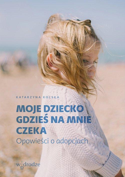 Moje dziecko gdzieś na mnie czeka. Opowieści o adopcjach - Ebook (Książka na Kindle) do pobrania w formacie MOBI