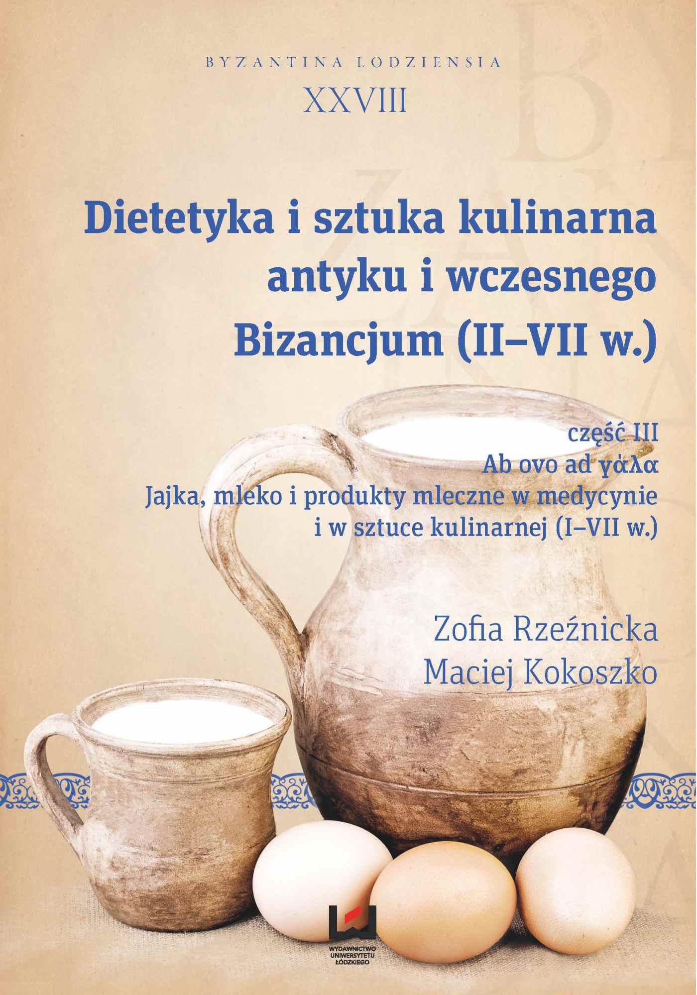 Dietetyka i sztuka kulinarna antyku i wczesnego Bizancjum (II-VII w.), cz. III. Ab ovo ad γάλα. Jajka, mleko i produkty mleczne w medycynie i w sztuce kulinarnej (I-VII w.). Byzantina Lodziensia XXVIII - Ebook (Książka PDF) do pobrania w formacie PDF