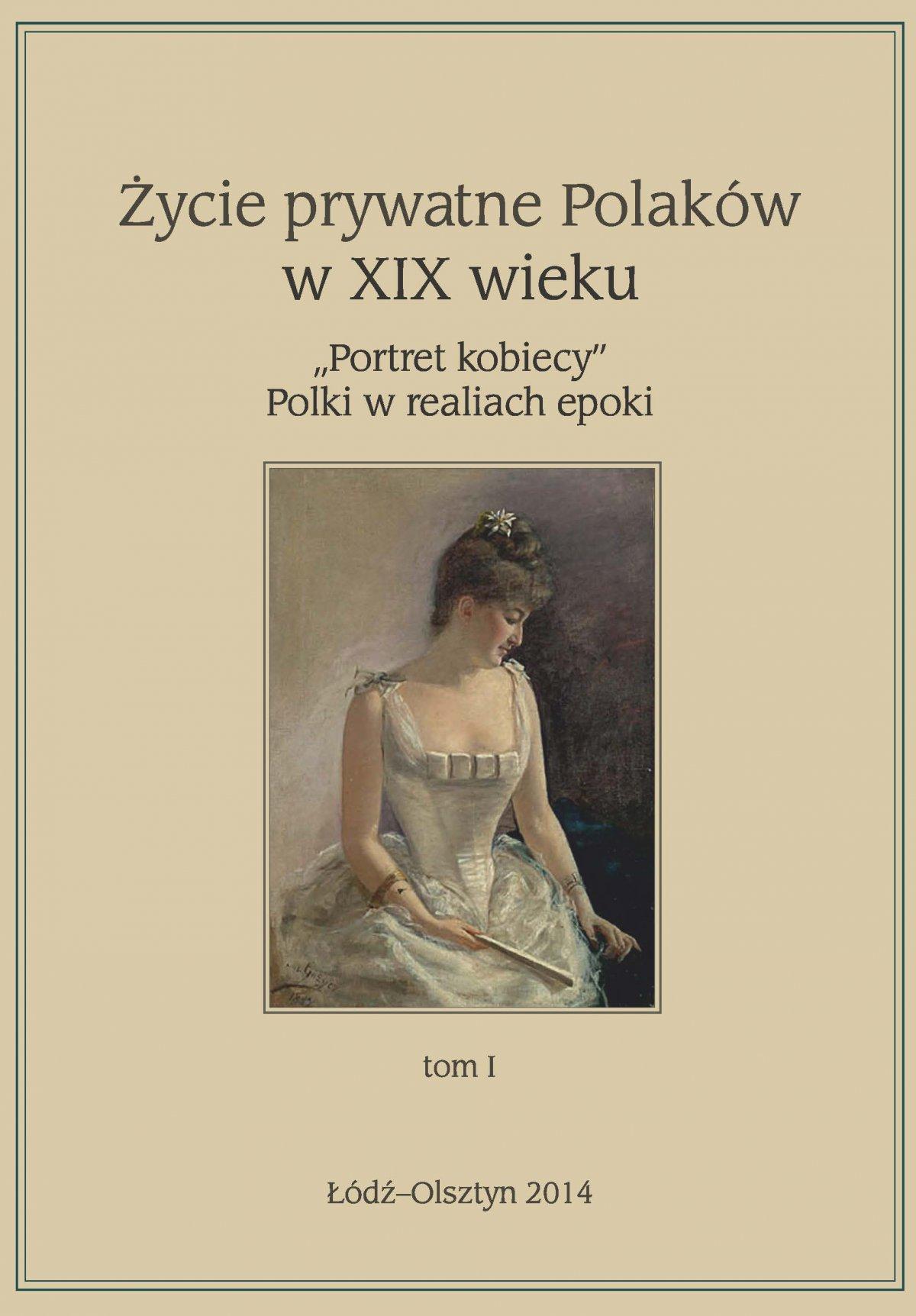 """Życie prywatne Polaków w XIX w. """"Portret kobiecy"""" Polki w realiach epoki. Tom 1 - Ebook (Książka EPUB) do pobrania w formacie EPUB"""