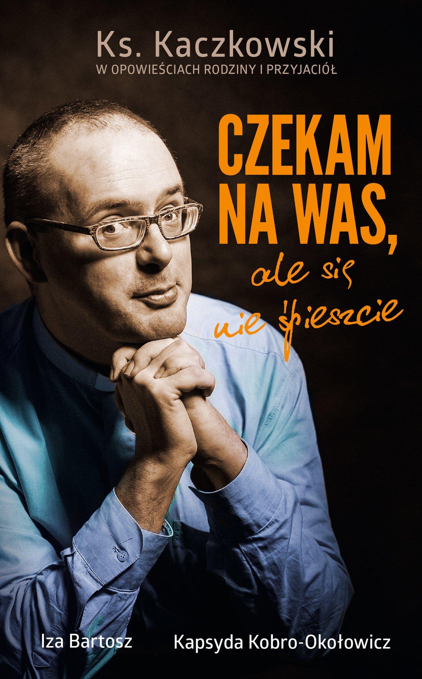 Czekam na was, ale się nie śpieszcie. Ks. Kaczkowski we wspomnieniach rodziny i przyjaciół - Ebook (Książka EPUB) do pobrania w formacie EPUB