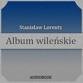 Album wileńskie - Audiobook (Książka audio MP3) do pobrania w całości w archiwum ZIP
