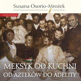 Meksyk od kuchni. Od Azteków do Adelity - Audiobook (Książka audio MP3) do pobrania w całości w archiwum ZIP
