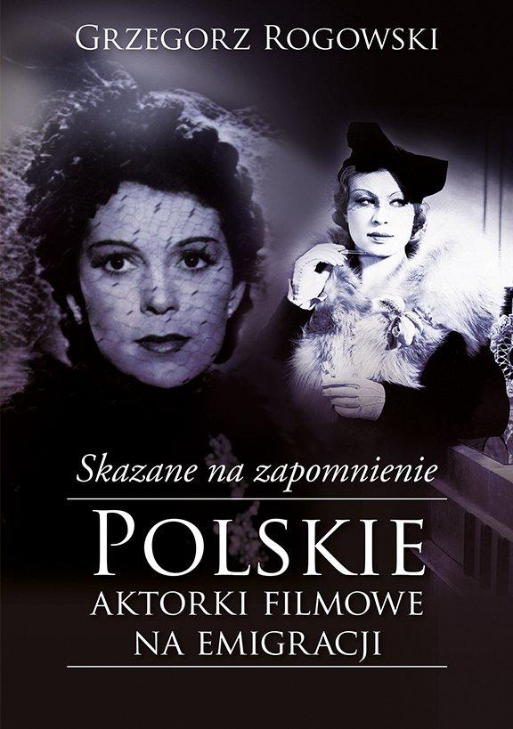 Skazane na zapomnienie. Polskie aktorki filmowe na emigracji - Ebook (Książka EPUB) do pobrania w formacie EPUB
